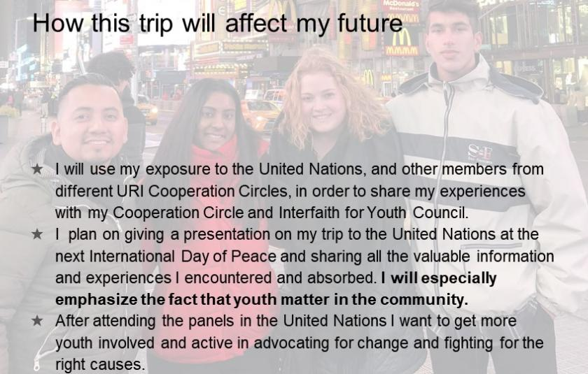 I will use my exposure to the United Nations, and other members from different URI Cooperation Circles, in order to share my experiences with my Cooperation Circle and Interfaith for Youth Council.  I  plan on giving a presentation on my trip to the United Nations at the next International Day of Peace and sharing all the valuable information and experiences I encountered and absorbed. I will especially emphasize the fact that youth matter in the community.  After attending the panels in the United Nations